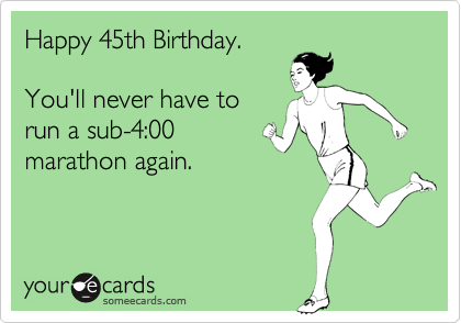 someecards.com - Happy 45th Birthday. You'll never have to run a sub-4:00 marathon again.