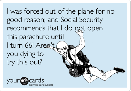 someecards.com - I was forced out of the plane for no good reason; and Social Security recommends that I do not open this parachute until I turn 66! Aren't you dying to try this out?
