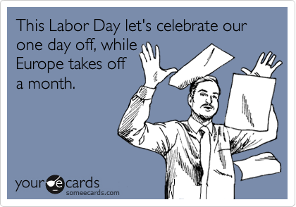 Funny Labor Day Ecard: This Labor Day let's celebrate our one day off, while Europe takes off a month.