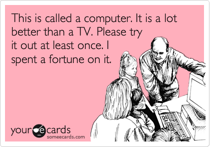 Funny Encouragement Ecard: This is called a computer. It is a lot better than a TV. Please try it out at least once. I spent a fortune on it.