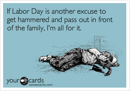 Funny Labor Day Ecard: If Labor Day is another excuse to get hammered and pass out in front of the family, I'm all for it.