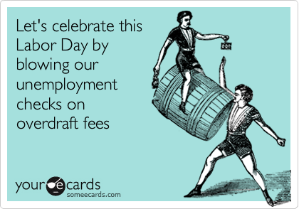 Funny Labor Day Ecard: Let's celebrate this Labor Day by blowing our unemployment checks on overdraft fees.