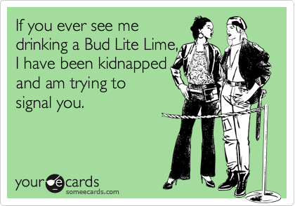 someecards.com - If you ever see me drinking a Bud Lite Lime, I have been kidnapped and am trying to signal you.