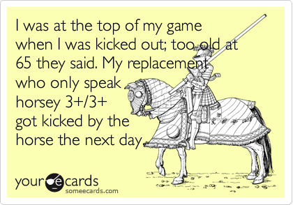 someecards.com - I was at the top of my game when I was kicked out; too old at 65 they said. My replacement who only speak horsey 3 /3 got kicked by the horse the next day.