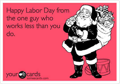 Funny Labor Day Ecard: Happy Labor Day from the one guy who works less than you do.