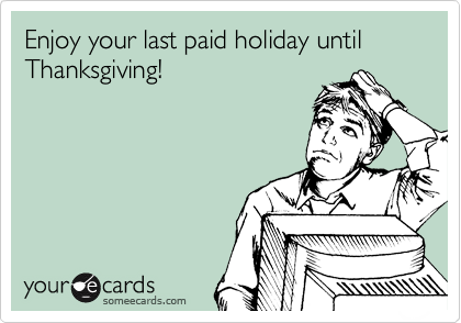 Funny Labor Day Ecard: Enjoy your last paid holiday until Thanksgiving!