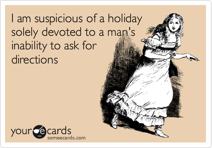someecards.com - I am suspicious of a holiday solely devoted to a man's inability to ask for directions